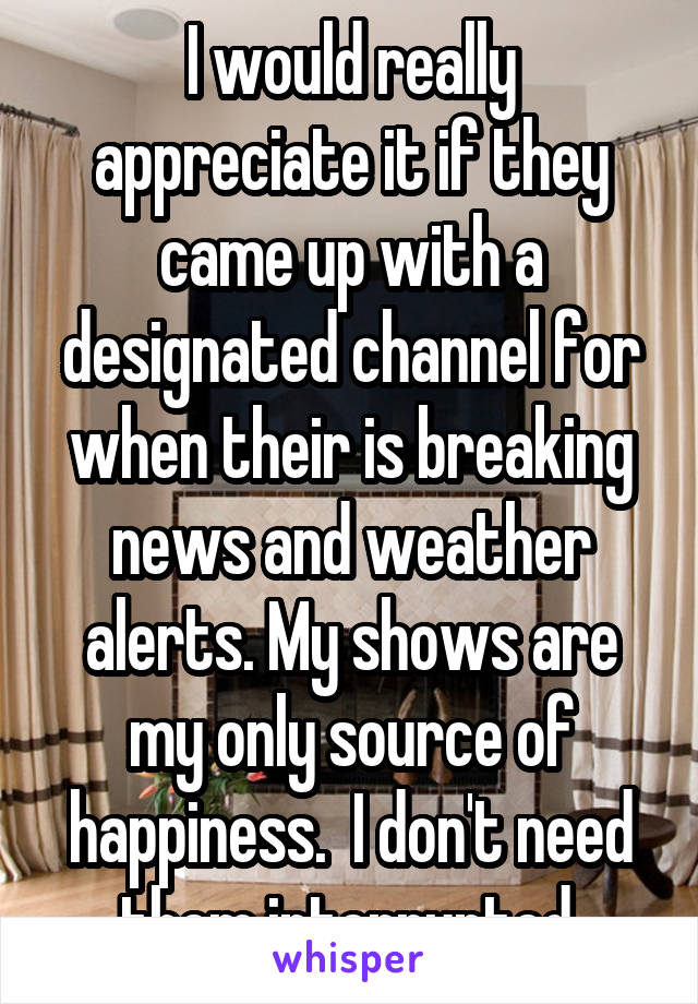 I would really appreciate it if they came up with a designated channel for when their is breaking news and weather alerts. My shows are my only source of happiness.  I don't need them interrupted.