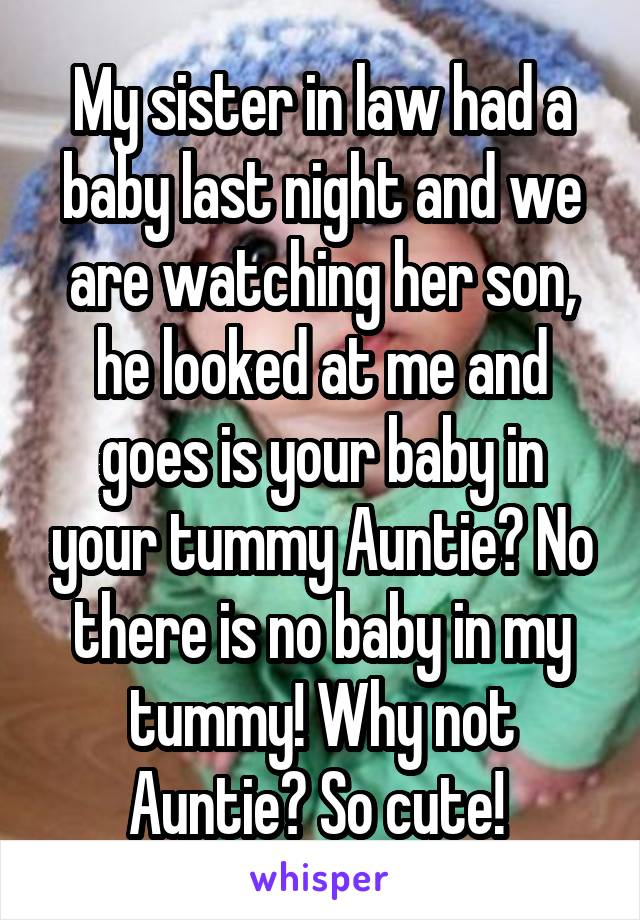 My sister in law had a baby last night and we are watching her son, he looked at me and goes is your baby in your tummy Auntie? No there is no baby in my tummy! Why not Auntie? So cute!
