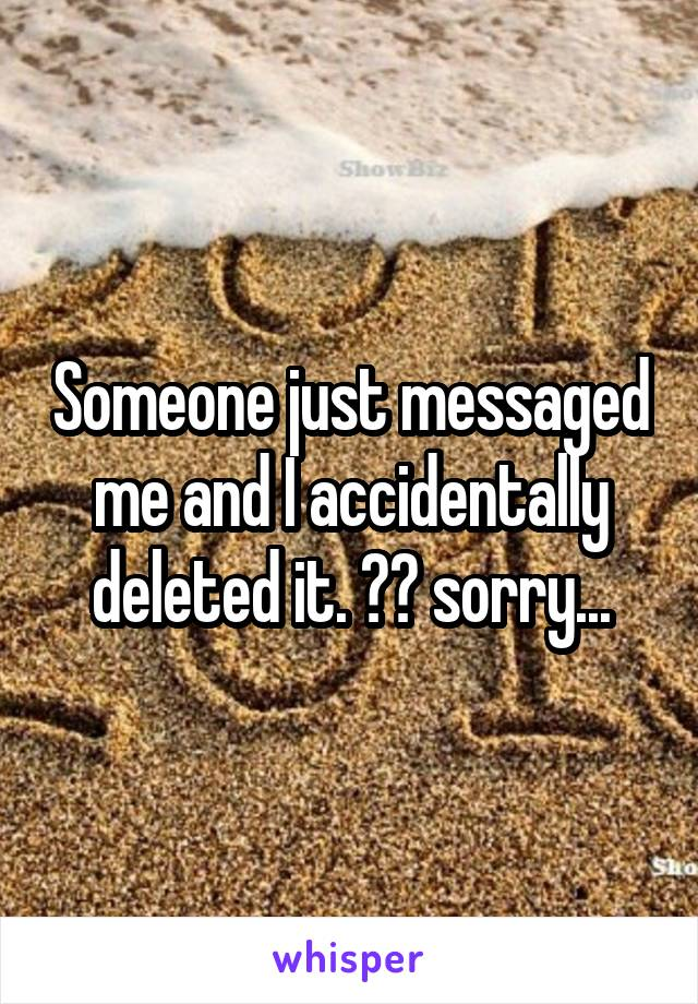 Someone just messaged me and I accidentally deleted it. 😂😂 sorry...