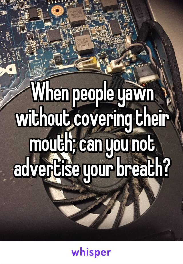 When people yawn without covering their mouth; can you not advertise your breath?