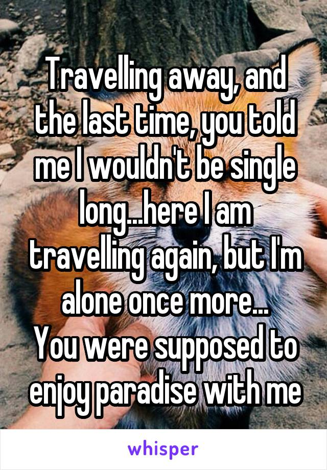 Travelling away, and the last time, you told me I wouldn't be single long...here I am travelling again, but I'm alone once more... You were supposed to enjoy paradise with me