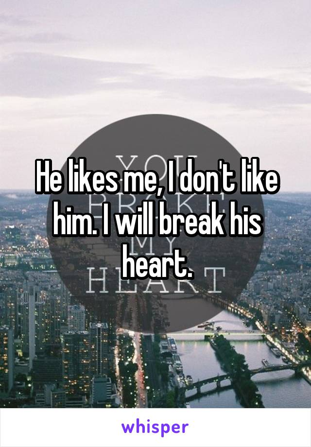 He likes me, I don't like him. I will break his heart.
