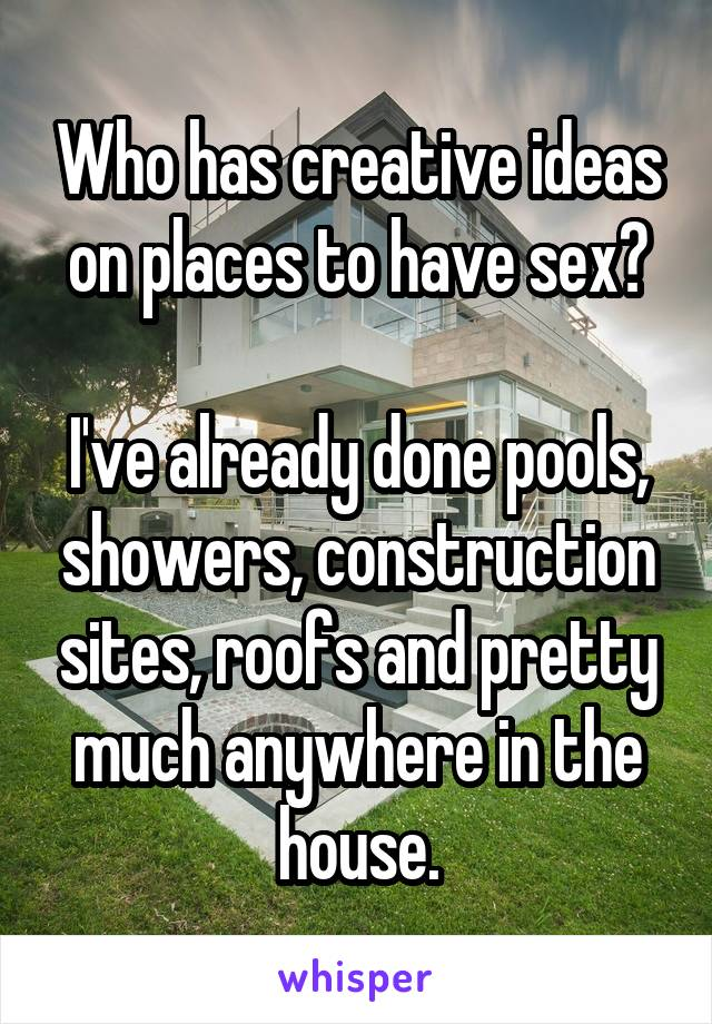 Who has creative ideas on places to have sex?  I've already done pools, showers, construction sites, roofs and pretty much anywhere in the house.