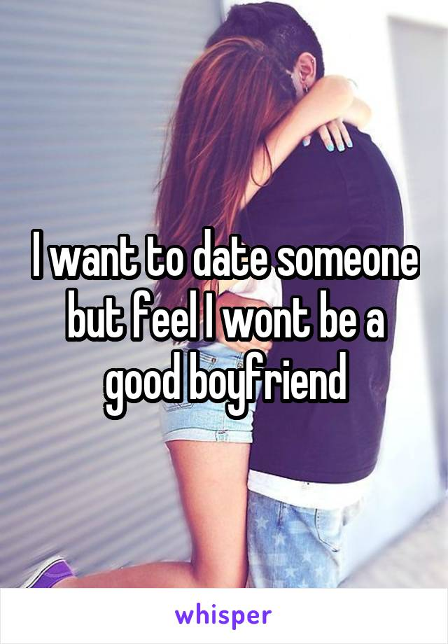 I want to date someone but feel I wont be a good boyfriend