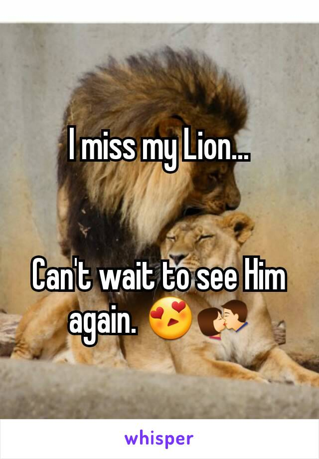 I miss my Lion...   Can't wait to see Him again. 😍💏