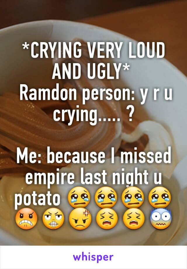 *CRYING VERY LOUD AND UGLY*   Ramdon person: y r u crying..... ?  Me: because I missed empire last night u potato 😢😢😢😢😠😬😡😣😣😨