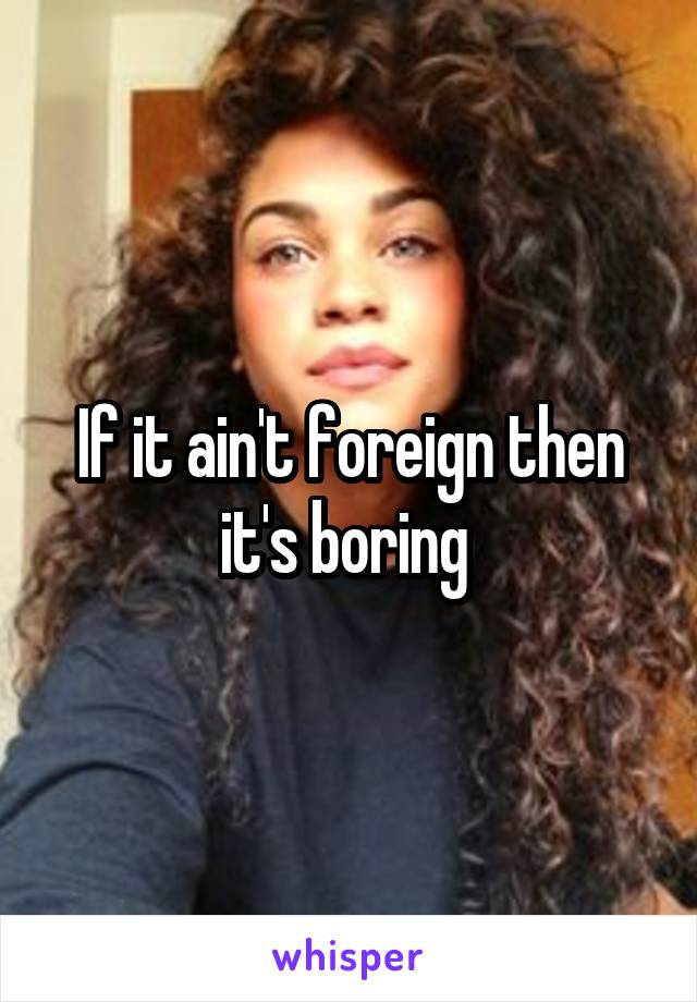 If it ain't foreign then it's boring