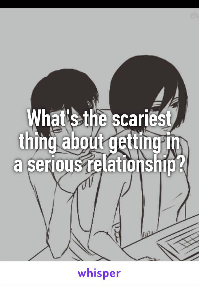 What's the scariest thing about getting in a serious relationship?