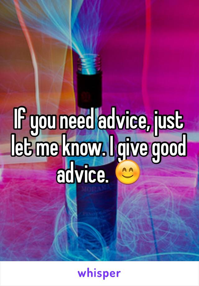 If you need advice, just let me know. I give good advice. 😊