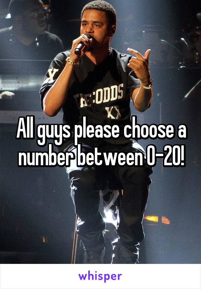 All guys please choose a number between 0-20!