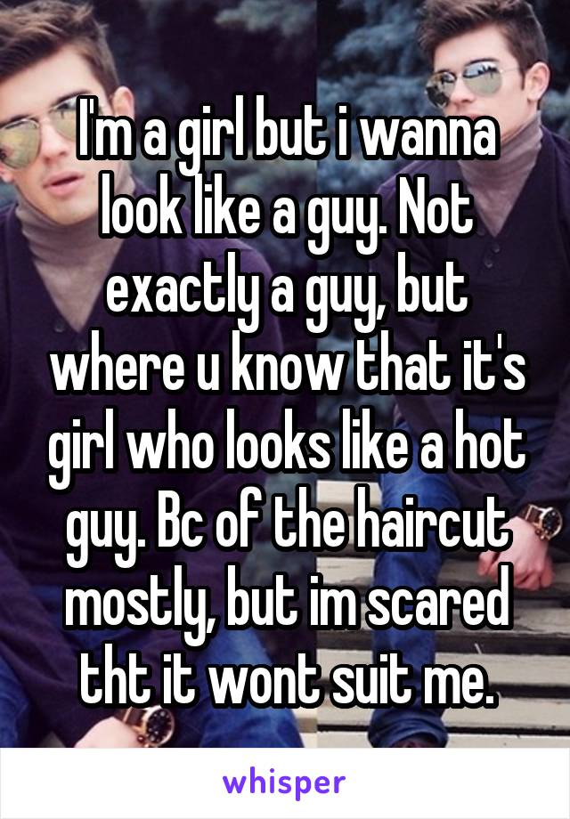 I'm a girl but i wanna look like a guy. Not exactly a guy, but where u know that it's girl who looks like a hot guy. Bc of the haircut mostly, but im scared tht it wont suit me.