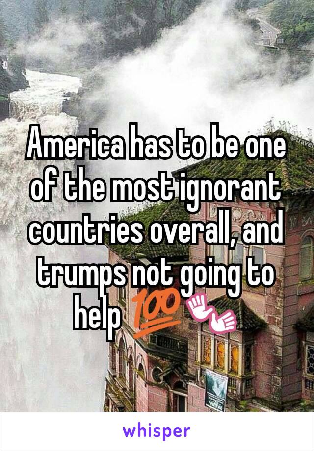 America has to be one of the most ignorant countries overall, and trumps not going to help 💯👐
