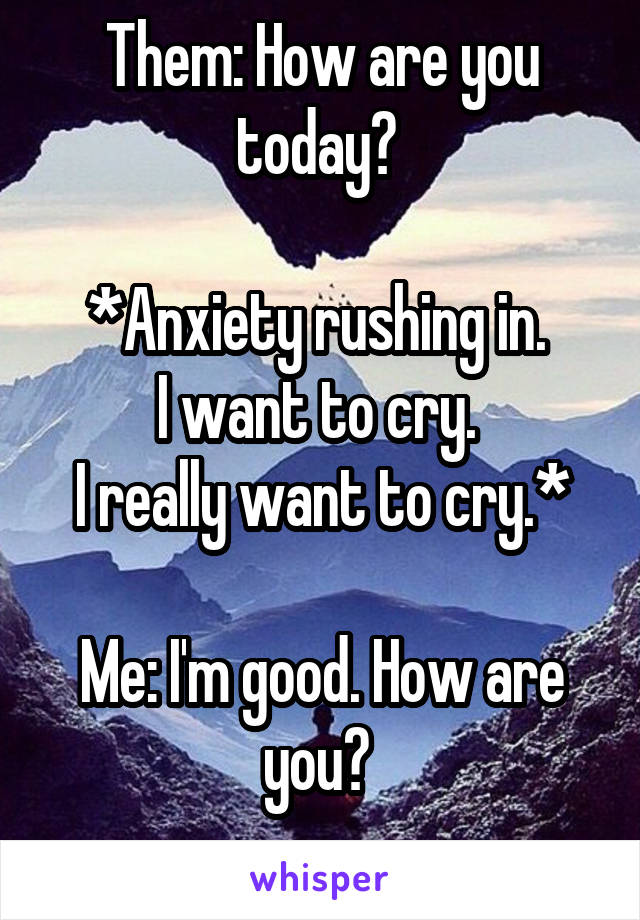 Them: How are you today?   *Anxiety rushing in.  I want to cry.  I really want to cry.*  Me: I'm good. How are you?