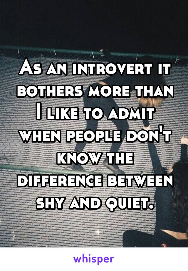 As an introvert it bothers more than I like to admit when people don't know the difference between shy and quiet.