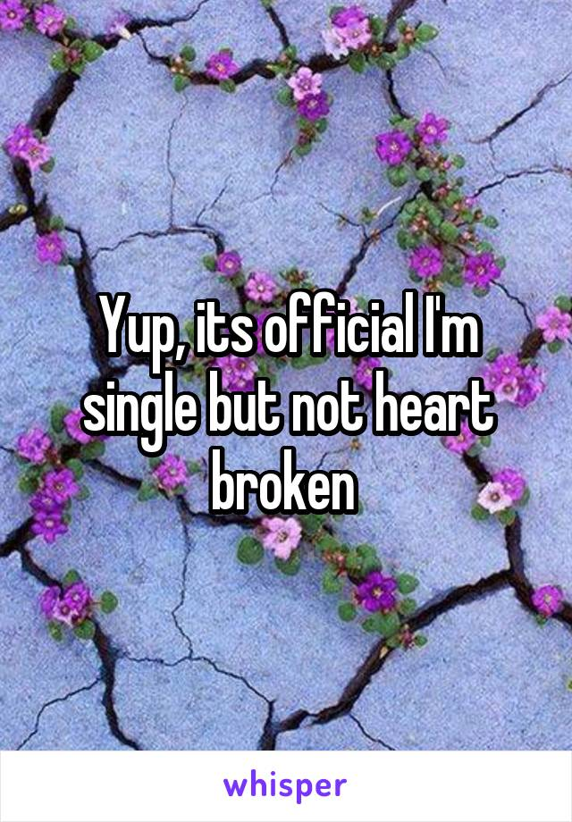 Yup, its official I'm single but not heart broken