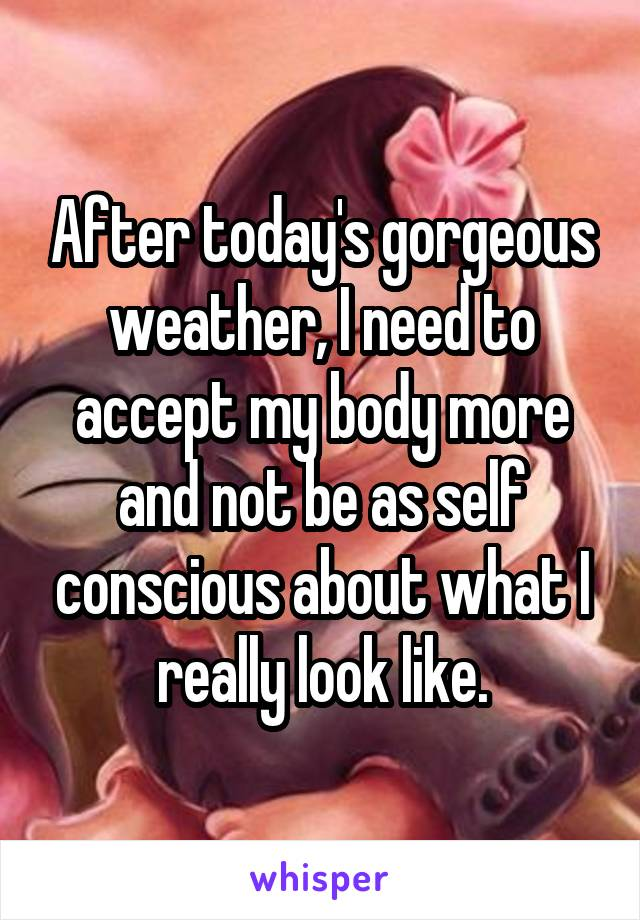 After today's gorgeous weather, I need to accept my body more and not be as self conscious about what I really look like.