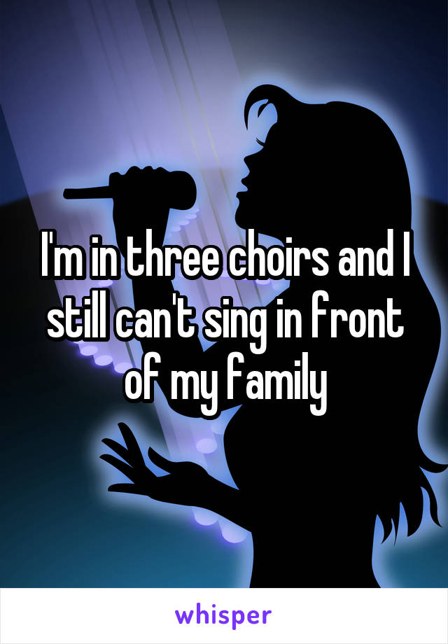 I'm in three choirs and I still can't sing in front of my family