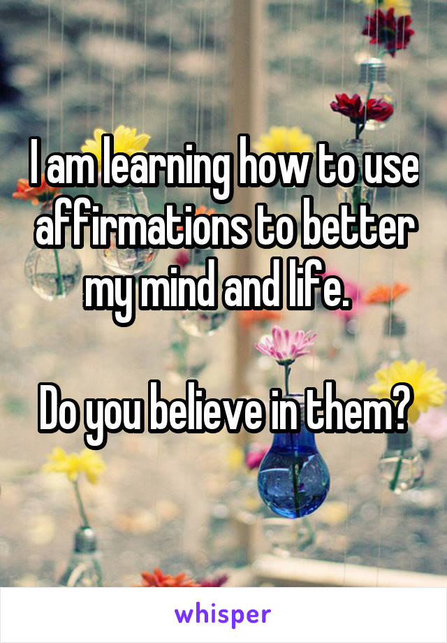 I am learning how to use affirmations to better my mind and life.    Do you believe in them?