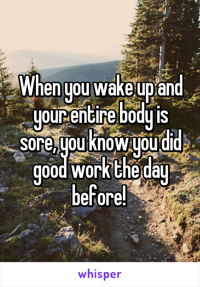 When you wake up and your entire body is sore, you know you did good work the day before!