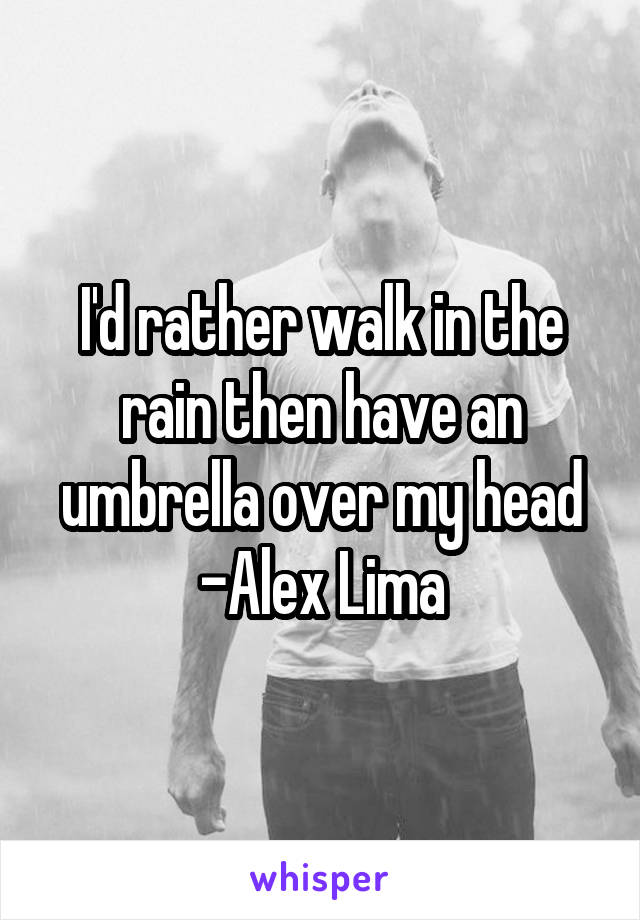 I'd rather walk in the rain then have an umbrella over my head -Alex Lima