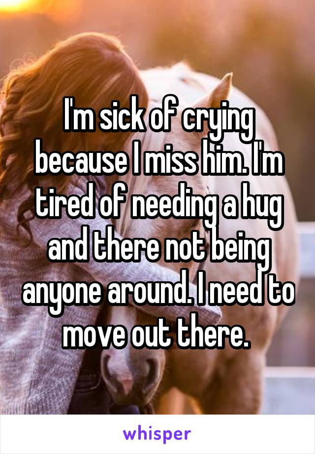I'm sick of crying because I miss him. I'm tired of needing a hug and there not being anyone around. I need to move out there.