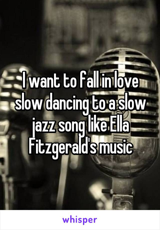 I want to fall in love slow dancing to a slow jazz song like Ella Fitzgerald's music