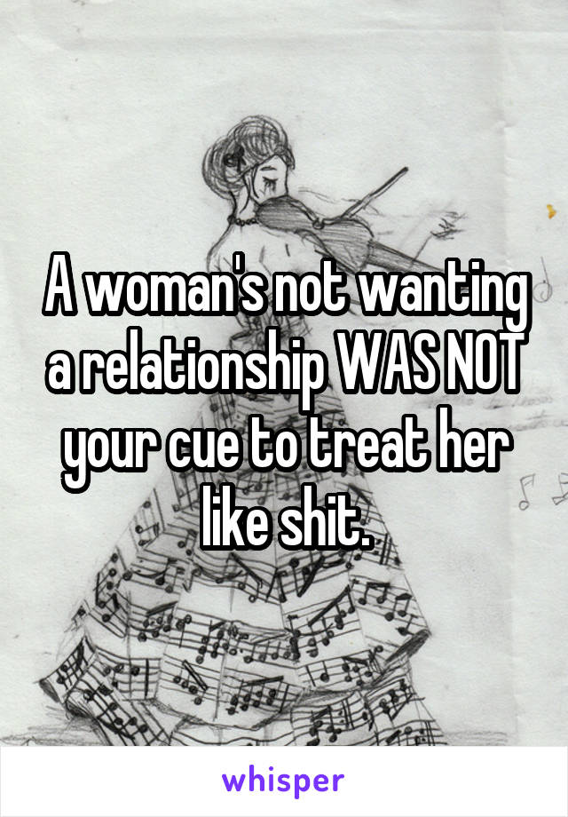 A woman's not wanting a relationship WAS NOT your cue to treat her like shit.