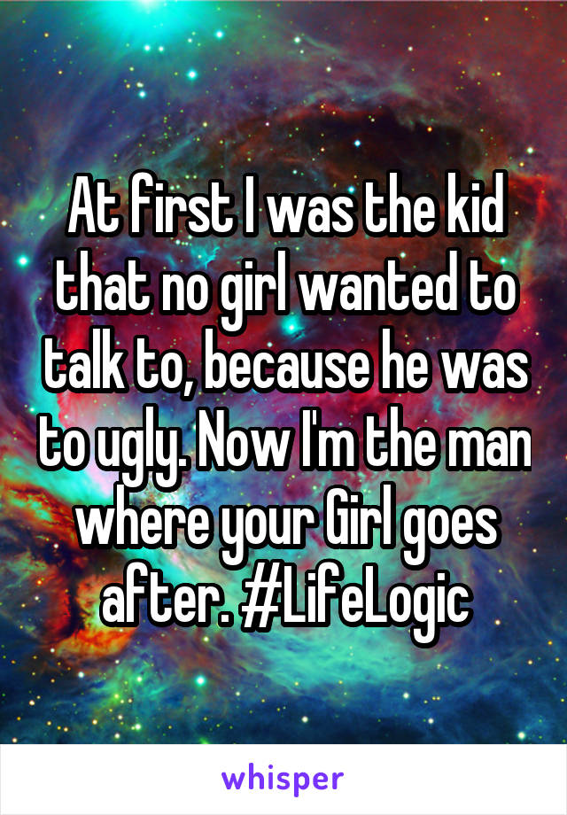 At first I was the kid that no girl wanted to talk to, because he was to ugly. Now I'm the man where your Girl goes after. #LifeLogic
