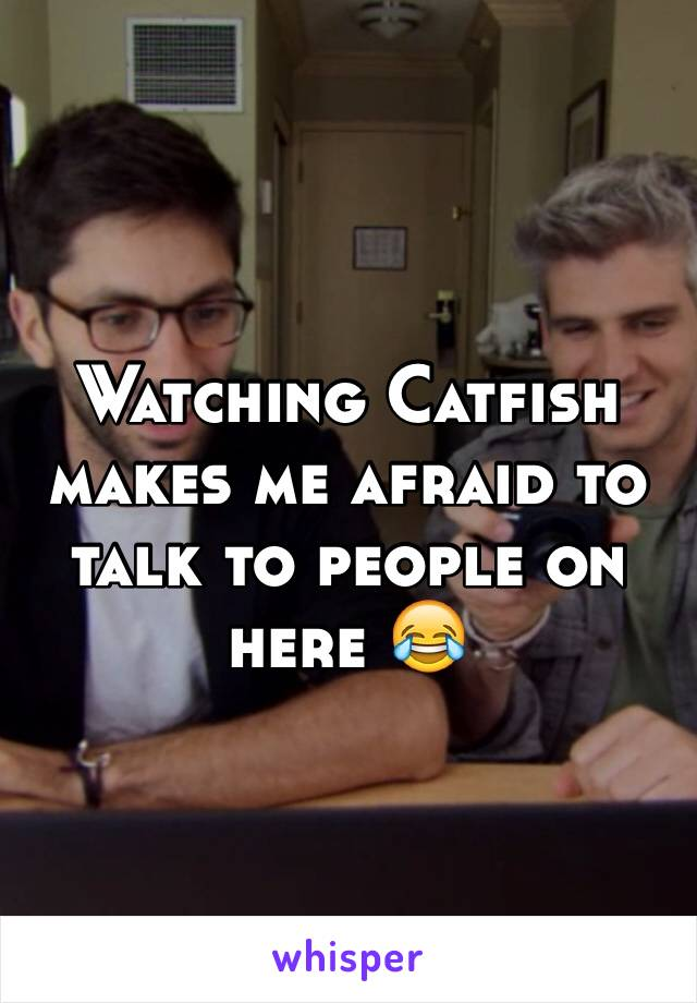 Watching Catfish makes me afraid to talk to people on here 😂