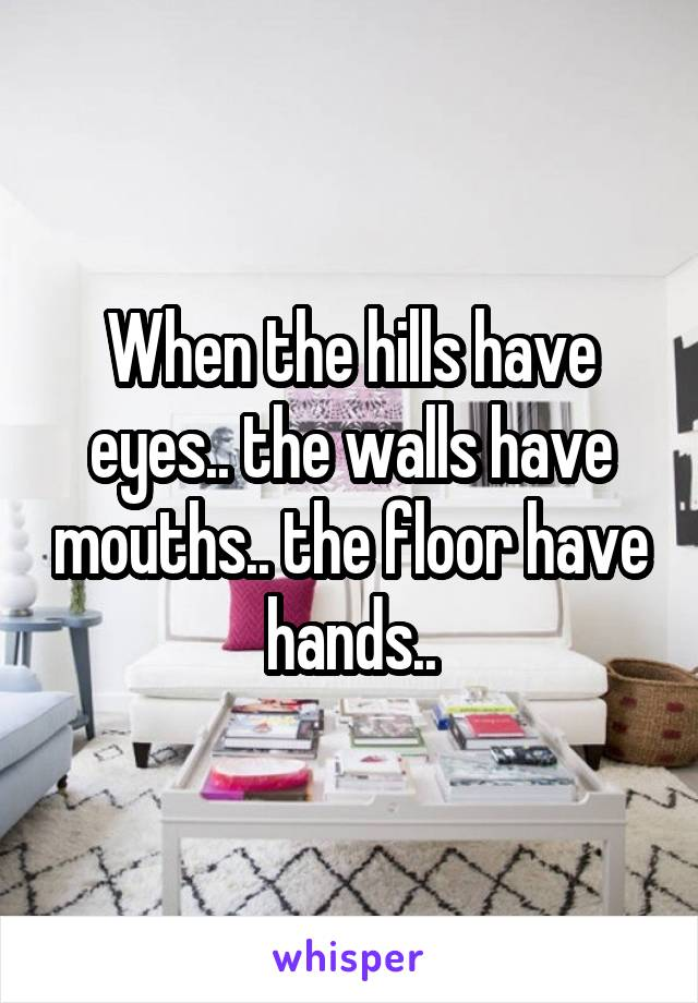 When the hills have eyes.. the walls have mouths.. the floor have hands..