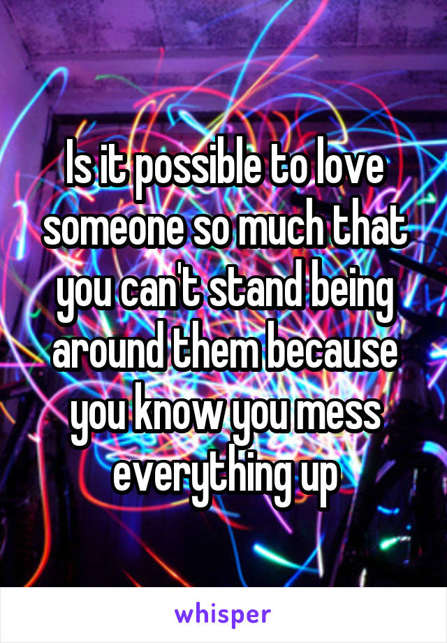 Is it possible to love someone so much that you can't stand being around them because you know you mess everything up