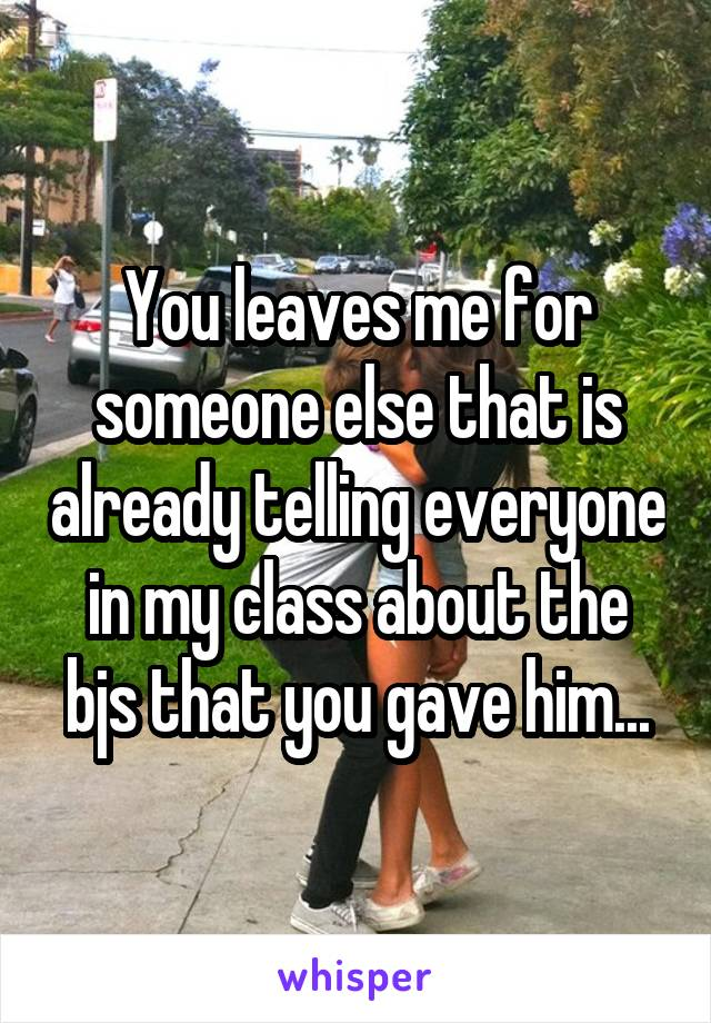 You leaves me for someone else that is already telling everyone in my class about the bjs that you gave him...