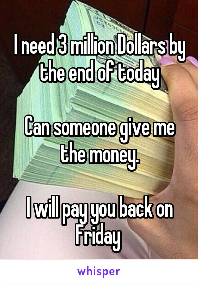 I need 3 million Dollars by the end of today  Can someone give me the money.  I will pay you back on Friday
