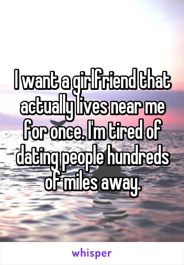 I want a girlfriend that actually lives near me for once. I'm tired of dating people hundreds of miles away.