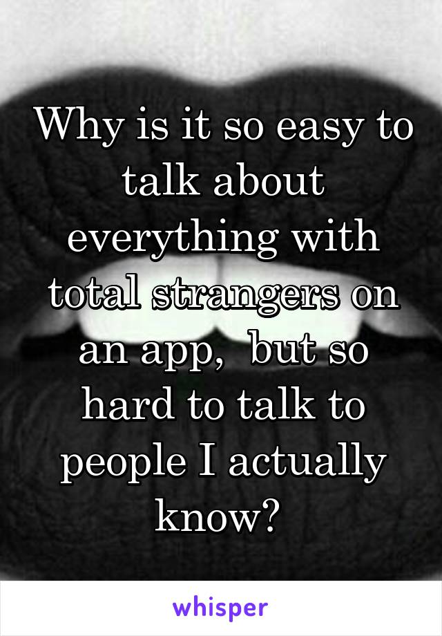 Why is it so easy to talk about everything with total strangers on an app,  but so hard to talk to people I actually know?