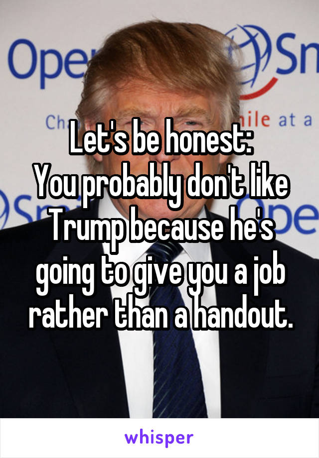 Let's be honest: You probably don't like Trump because he's going to give you a job rather than a handout.