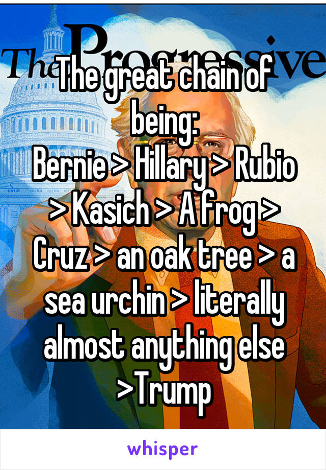 The great chain of being: Bernie > Hillary > Rubio > Kasich > A frog > Cruz > an oak tree > a sea urchin > literally almost anything else >Trump