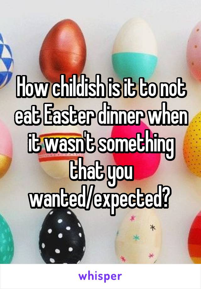 How childish is it to not eat Easter dinner when it wasn't something that you wanted/expected?