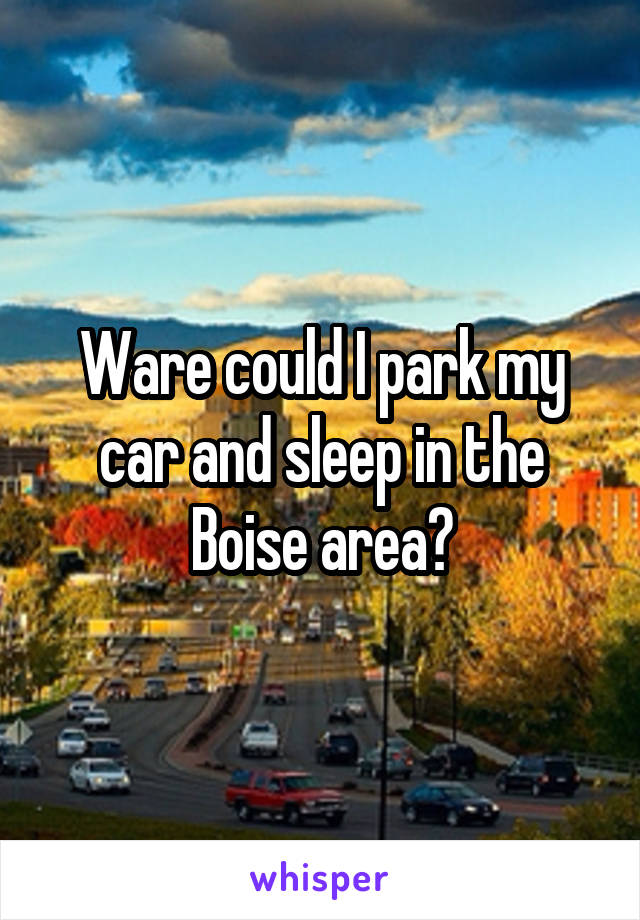 Ware could I park my car and sleep in the Boise area?