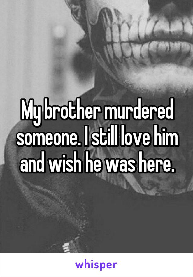 My brother murdered someone. I still love him and wish he was here.