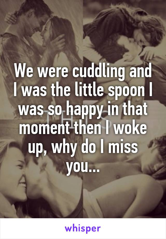 We were cuddling and I was the little spoon I was so happy in that moment then I woke up, why do I miss you...
