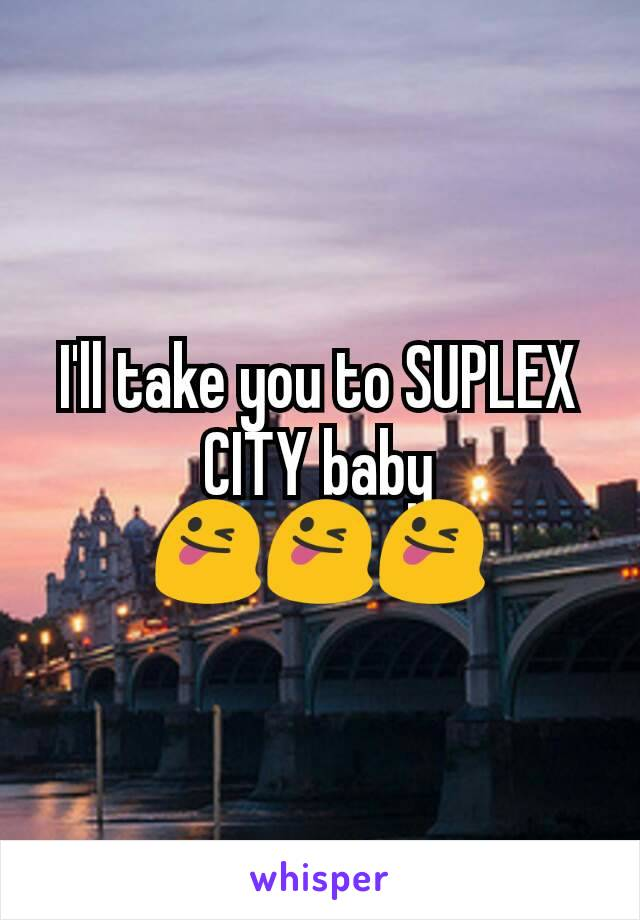 I'll take you to SUPLEX CITY baby 😜😜😜