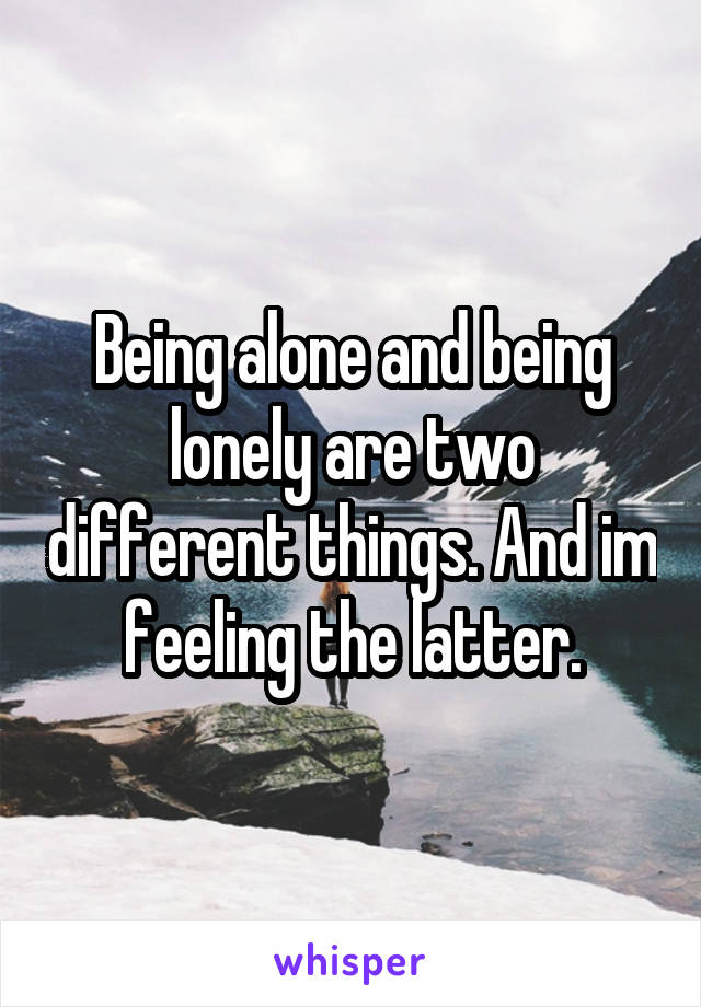 Being alone and being lonely are two different things. And im feeling the latter.