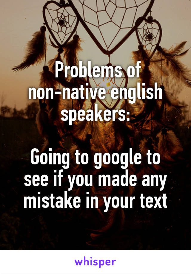Problems of non-native english speakers:  Going to google to see if you made any mistake in your text