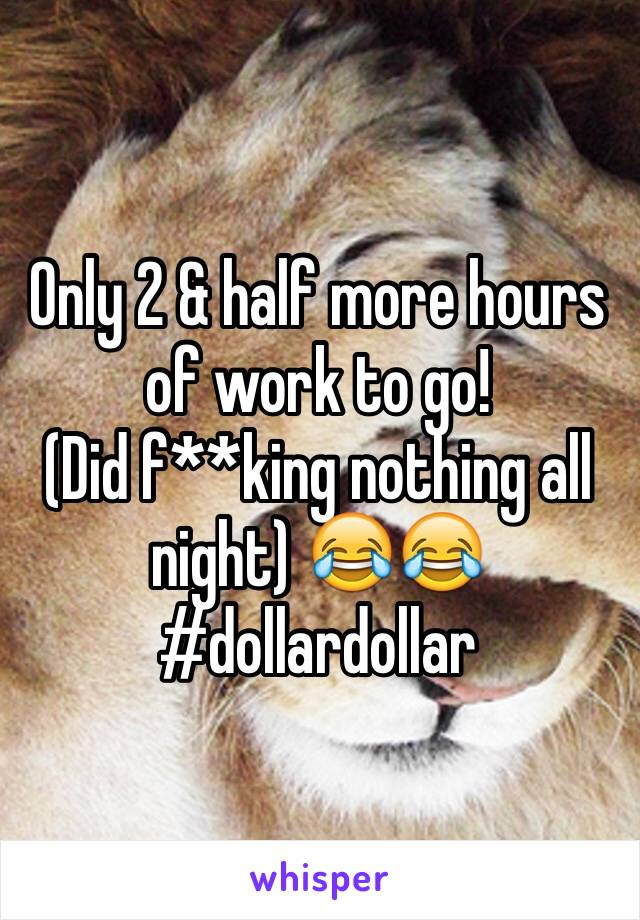 Only 2 & half more hours of work to go!  (Did f**king nothing all night) 😂😂 #dollardollar