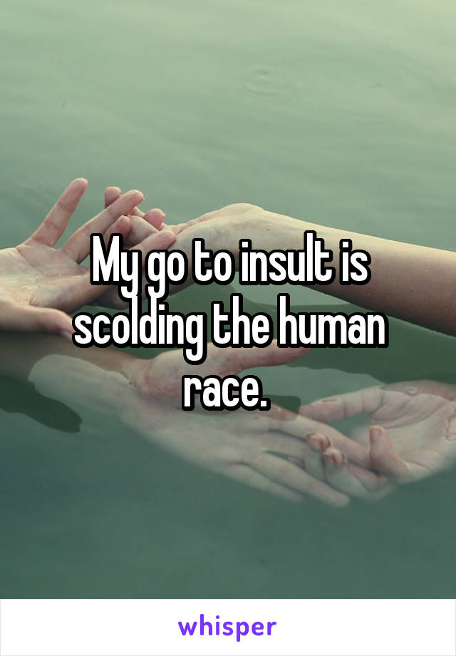 My go to insult is scolding the human race.