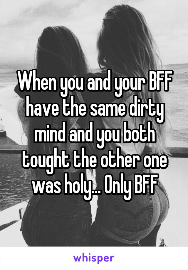 When you and your BFF have the same dirty mind and you both tought the other one was holy... Only BFF
