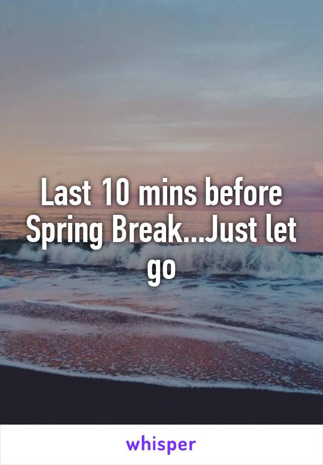 Last 10 mins before Spring Break...Just let go