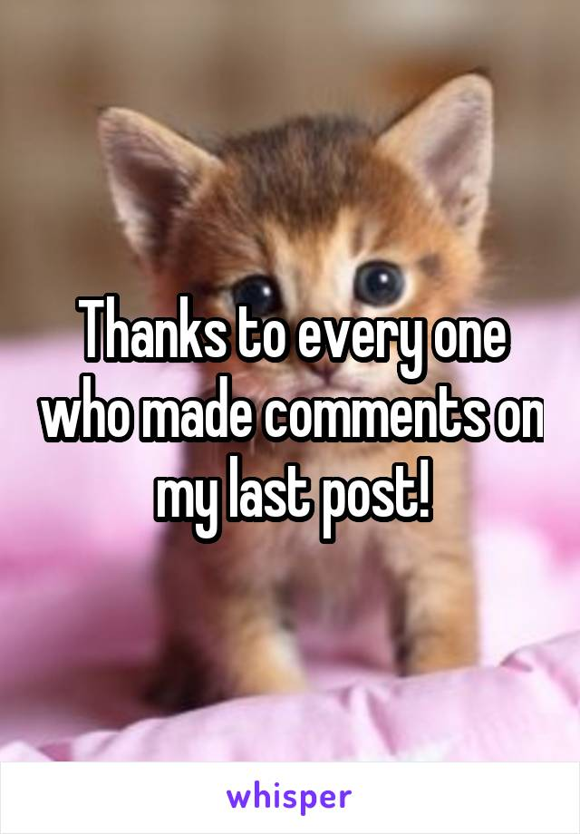 Thanks to every one who made comments on my last post!