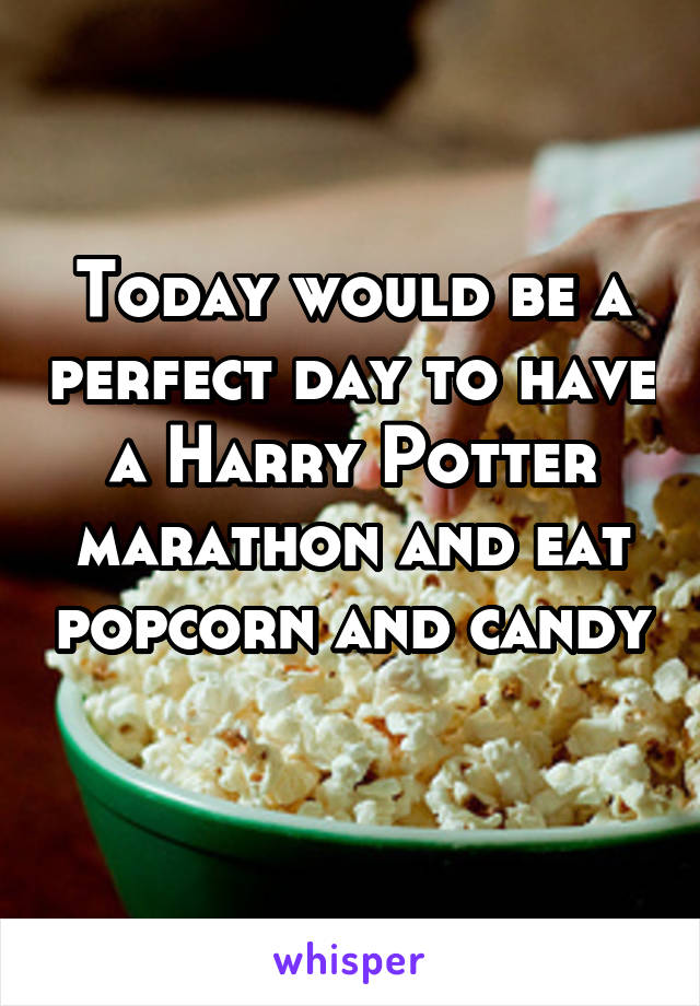 Today would be a perfect day to have a Harry Potter marathon and eat popcorn and candy